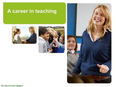 NOT PROTECTIVELY MARKED www.teach.gov.uk Turn your talent to teaching. A career in teaching.