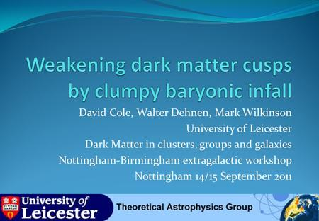 David Cole, Walter Dehnen, Mark Wilkinson University of Leicester Dark Matter in clusters, groups and galaxies Nottingham-Birmingham extragalactic workshop.