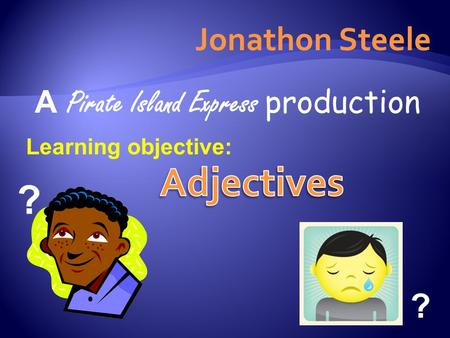 Jonathon Steele A Pirate Island Express production Learning objective: ? ?