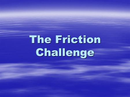 The Friction Challenge. The background You have got a job working for the toy manufacturers Hot Wheels You have got a job working for the toy manufacturers.