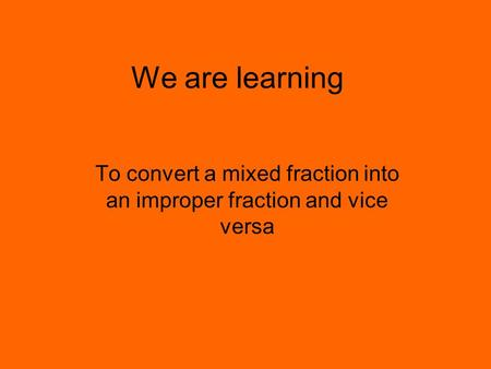 We are learning To convert a mixed fraction into an improper fraction and vice versa.
