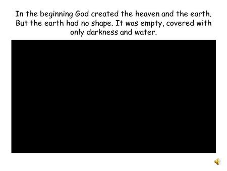 In the beginning God created the heaven and the earth. But the earth had no shape. It was empty, covered with only darkness and water.