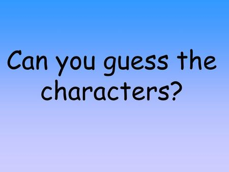 Can you guess the characters? He is a boy He is very small.