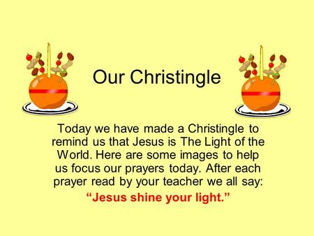 Our Christingle Today we have made a Christingle to remind us that Jesus is The Light of the World. Here are some images to help us focus our prayers today.