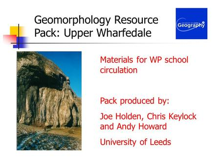 Geomorphology Resource Pack: Upper Wharfedale Materials for WP school circulation Pack produced by: Joe Holden, Chris Keylock and Andy Howard University.