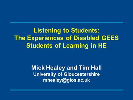Listening to Students: The Experiences of Disabled GEES Students of Learning in HE Mick Healey and Tim Hall University of Gloucestershire