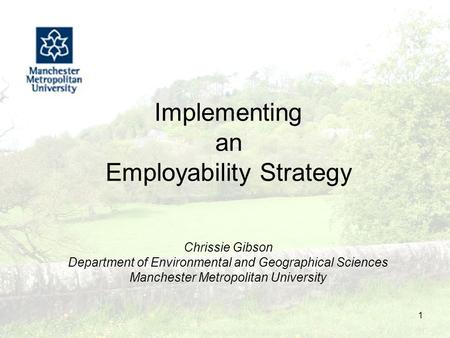 1 Implementing an Employability Strategy Chrissie Gibson Department of Environmental and Geographical Sciences Manchester Metropolitan University.