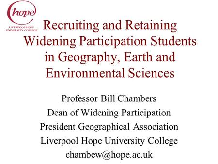 Recruiting and Retaining Widening Participation Students in Geography, Earth and Environmental Sciences Professor Bill Chambers Dean of Widening Participation.