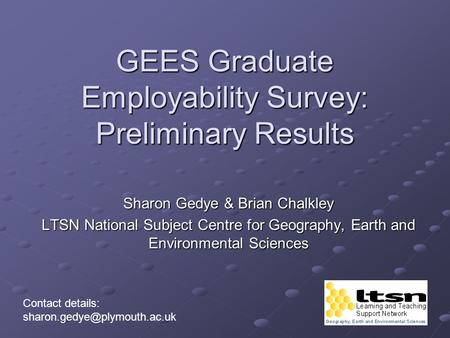 GEES Graduate Employability Survey: Preliminary Results Sharon Gedye & Brian Chalkley LTSN National Subject Centre for Geography, Earth and Environmental.