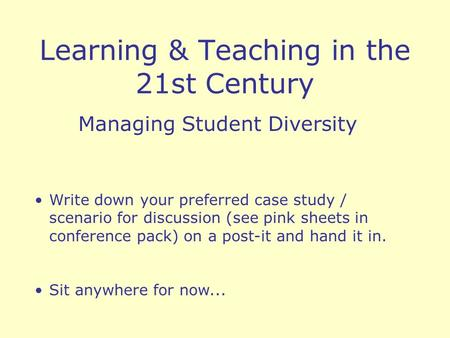 Learning & Teaching in the 21st Century Managing Student Diversity Write down your preferred case study / scenario for discussion (see pink sheets in conference.