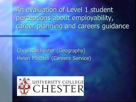 An evaluation of Level 1 student perceptions about employability, career planning and careers guidance Chris Ribchester (Geography) Helen Mitchell (Careers.