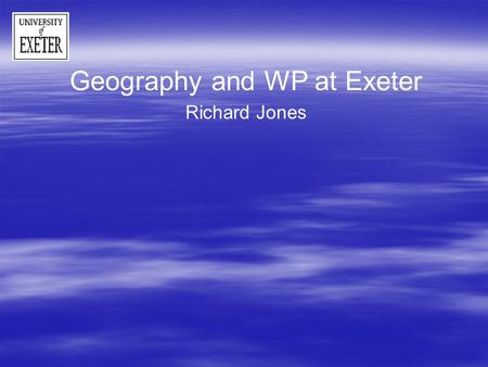 Geography and WP at Exeter Richard Jones. WP at Exeter – University schemes HEFCE- target - 19% of student intake HEFCE- target - 19% of student intake.