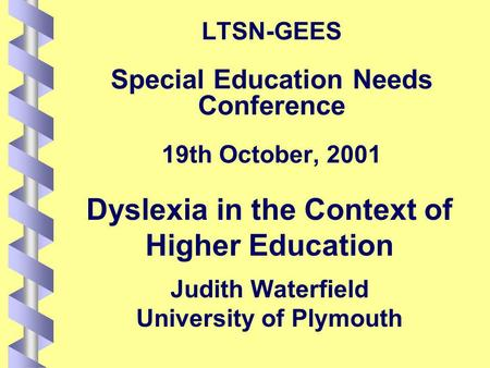 LTSN-GEES Special Education Needs Conference 19th October, 2001 Dyslexia in the Context of Higher Education Judith Waterfield University of Plymouth.