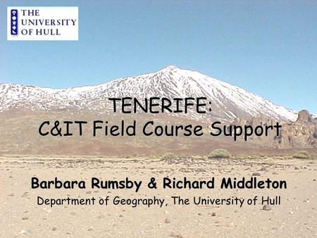 TENERIFE: C&IT Field Course Support Barbara Rumsby & Richard Middleton Department of Geography, The University of Hull.