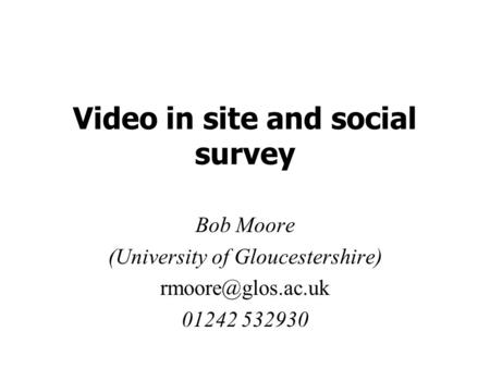 Video in site and social survey Bob Moore (University of Gloucestershire) 01242 532930.