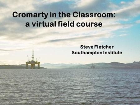 Cromarty in the Classroom: a virtual field course Steve Fletcher Southampton Institute.