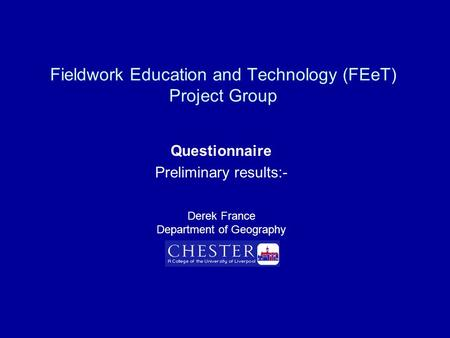Fieldwork Education and Technology (FEeT) Project Group Questionnaire Preliminary results:- Derek France Department of Geography.