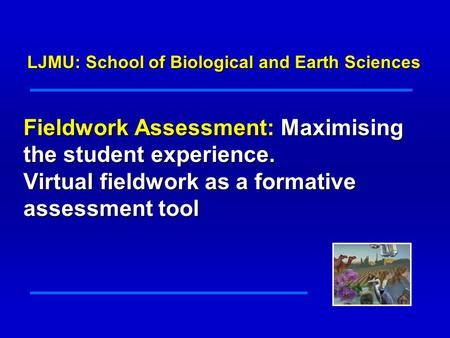 Fieldwork Assessment: Maximising the student experience. Virtual fieldwork as a formative assessment tool LJMU: School of Biological and Earth Sciences.
