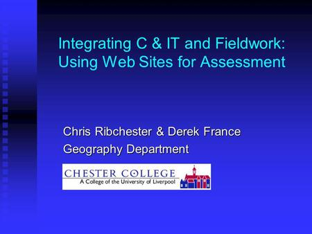 Integrating C & IT and Fieldwork: Using Web Sites for Assessment Chris Ribchester & Derek France Geography Department.