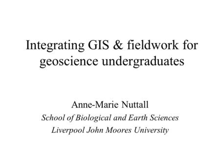 Integrating GIS & fieldwork for geoscience undergraduates Anne-Marie Nuttall School of Biological and Earth Sciences Liverpool John Moores University.