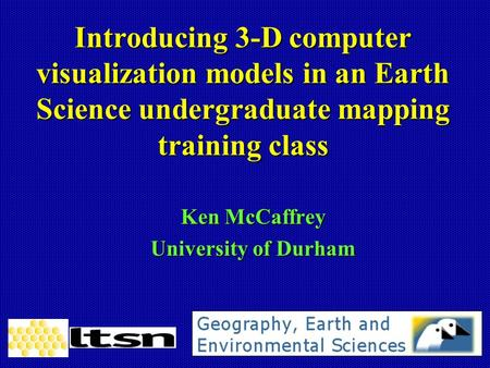Introducing 3-D computer visualization models in an Earth Science undergraduate mapping training class Ken McCaffrey University of Durham.