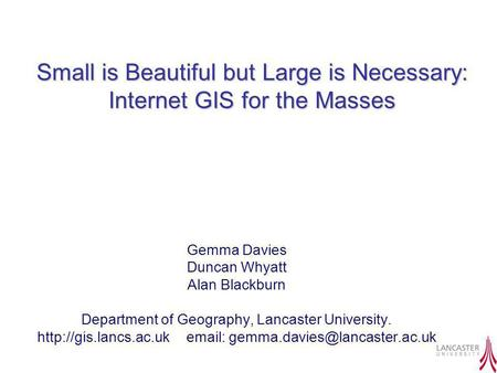 Small is Beautiful but Large is Necessary: Internet GIS for the Masses Gemma Davies Duncan Whyatt Alan Blackburn Department of Geography, Lancaster University.
