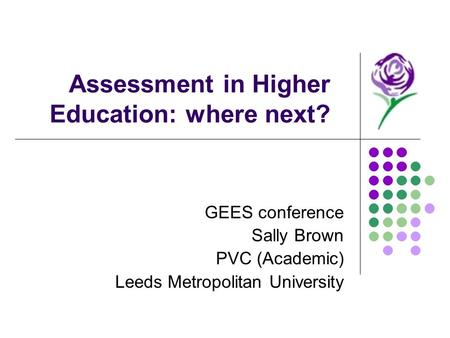 Assessment in Higher Education: where next? GEES conference Sally Brown PVC (Academic) Leeds Metropolitan University.