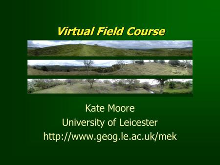Virtual Field Course Kate Moore University of Leicester