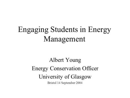 Engaging Students in Energy Management Albert Young Energy Conservation Officer University of Glasgow Bristol 14 September 2004.