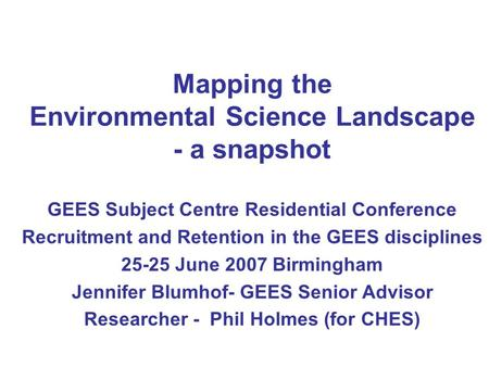 Mapping the Environmental Science Landscape - a snapshot GEES Subject Centre Residential Conference Recruitment and Retention in the GEES disciplines 25-25.