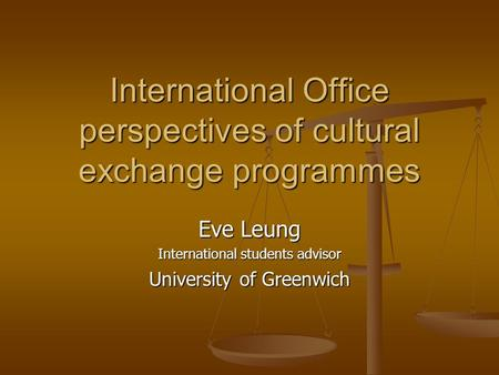 International Office perspectives of cultural exchange programmes Eve Leung International students advisor University of Greenwich.