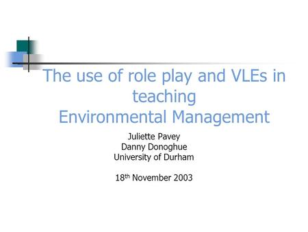 The use of role play and VLEs in teaching Environmental Management Juliette Pavey Danny Donoghue University of Durham 18 th November 2003.