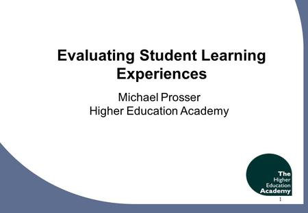 1 Evaluating Student Learning Experiences Michael Prosser Higher Education Academy 1.