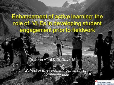 Enhancement of active learning: the role of VLEs in developing student engagement prior to fieldwork Dr John Hunt & Dr David Milan School of Environment,