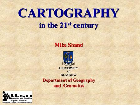 CARTOGRAPHY in the 21 st century Mike Shand Department of Geography and Geomatics.
