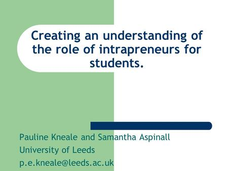 Creating an understanding of the role of intrapreneurs for students. Pauline Kneale and Samantha Aspinall University of Leeds