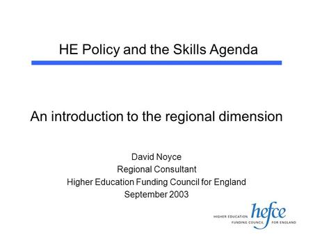 HE Policy and the Skills Agenda An introduction to the regional dimension David Noyce Regional Consultant Higher Education Funding Council for England.