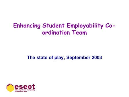 Enhancing Student Employability Co- ordination Team The state of play, September 2003.
