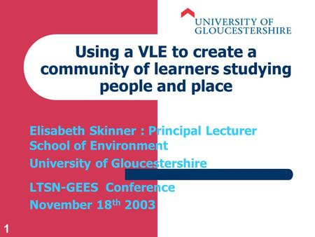 1 Using a VLE to create a community of learners studying people and place Elisabeth Skinner : Principal Lecturer School of Environment University of Gloucestershire.