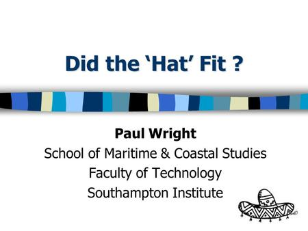 Did the Hat Fit ? Paul Wright School of Maritime & Coastal Studies Faculty of Technology Southampton Institute.