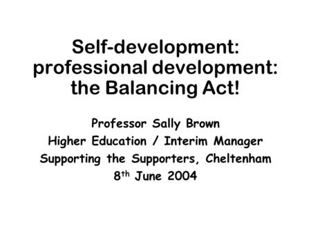 Self-development: professional development: the Balancing Act! Professor Sally Brown Higher Education / Interim Manager Supporting the Supporters, Cheltenham.