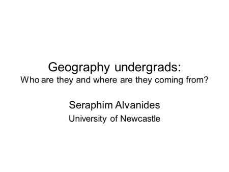 Geography undergrads: Who are they and where are they coming from? Seraphim Alvanides University of Newcastle.