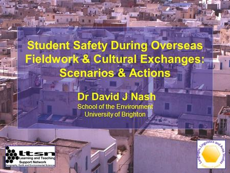 Student Safety During Overseas Fieldwork & Cultural Exchanges: Scenarios & Actions Dr David J Nash School of the Environment University of Brighton.