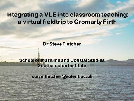 Integrating a VLE into classroom teaching: a virtual fieldtrip to Cromarty Firth Dr Steve Fletcher School of Maritime and Coastal Studies Southampton.