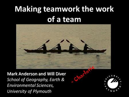 Making teamwork the work of a team Mark Anderson and Will Diver School of Geography, Earth & Environmental Sciences, University of Plymouth + Charlotte.