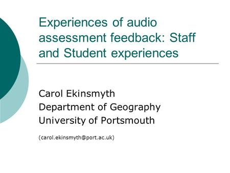 Experiences of audio assessment feedback: Staff and Student experiences Carol Ekinsmyth Department of Geography University of Portsmouth