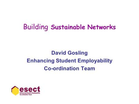 Building Sustainable Networks David Gosling Enhancing Student Employability Co-ordination Team.