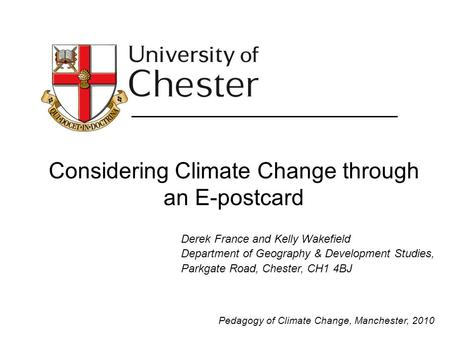 Considering Climate Change through an E-postcard Derek France and Kelly Wakefield Department of Geography & Development Studies, Parkgate Road, Chester,
