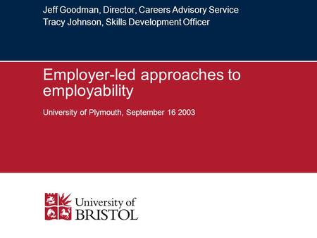 Jeff Goodman, Director, Careers Advisory Service Tracy Johnson, Skills Development Officer Employer-led approaches to employability University of Plymouth,