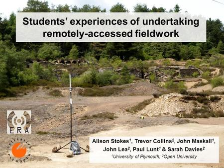 Students experiences of undertaking remotely-accessed fieldwork Alison Stokes 1, Trevor Collins 2, John Maskall 1, John Lea 2, Paul Lunt 1 & Sarah Davies.